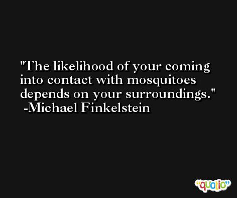 The likelihood of your coming into contact with mosquitoes depends on your surroundings. -Michael Finkelstein