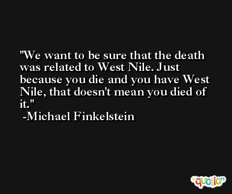 We want to be sure that the death was related to West Nile. Just because you die and you have West Nile, that doesn't mean you died of it. -Michael Finkelstein