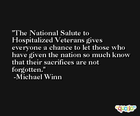 The National Salute to Hospitalized Veterans gives everyone a chance to let those who have given the nation so much know that their sacrifices are not forgotten. -Michael Winn