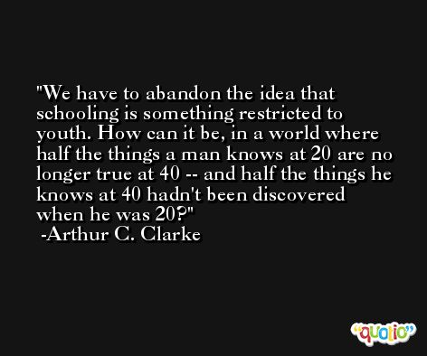 We have to abandon the idea that schooling is something restricted to youth. How can it be, in a world where half the things a man knows at 20 are no longer true at 40 -- and half the things he knows at 40 hadn't been discovered when he was 20? -Arthur C. Clarke