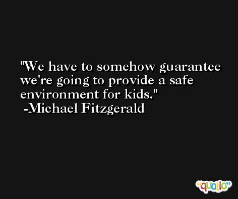 We have to somehow guarantee we're going to provide a safe environment for kids. -Michael Fitzgerald