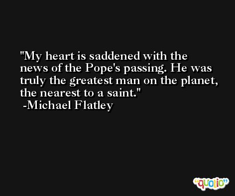 My heart is saddened with the news of the Pope's passing. He was truly the greatest man on the planet, the nearest to a saint. -Michael Flatley