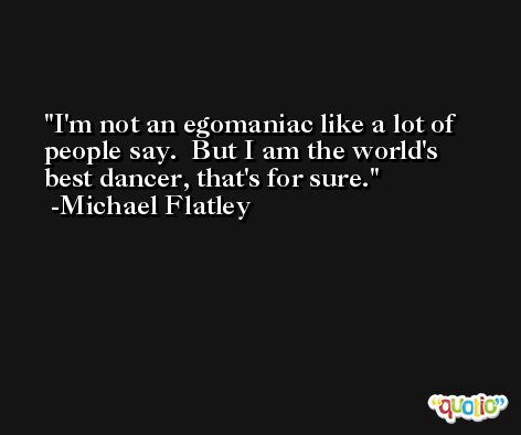 I'm not an egomaniac like a lot of people say.  But I am the world's best dancer, that's for sure. -Michael Flatley