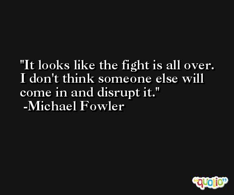 It looks like the fight is all over. I don't think someone else will come in and disrupt it. -Michael Fowler