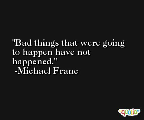 Bad things that were going to happen have not happened. -Michael Franc