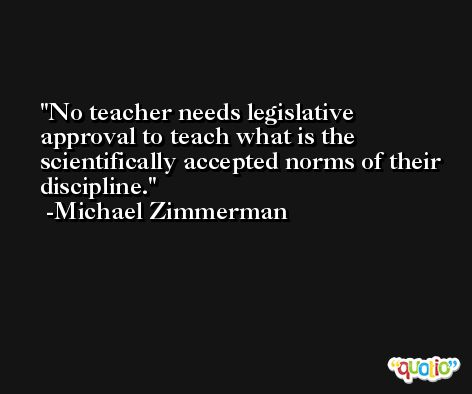 No teacher needs legislative approval to teach what is the scientifically accepted norms of their discipline. -Michael Zimmerman