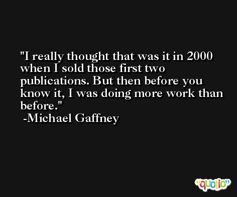 I really thought that was it in 2000 when I sold those first two publications. But then before you know it, I was doing more work than before. -Michael Gaffney