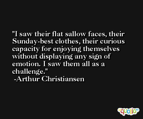I saw their flat sallow faces, their Sunday-best clothes, their curious capacity for enjoying themselves without displaying any sign of emotion. I saw them all as a challenge. -Arthur Christiansen