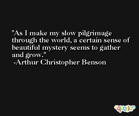 As I make my slow pilgrimage through the world, a certain sense of beautiful mystery seems to gather and grow. -Arthur Christopher Benson