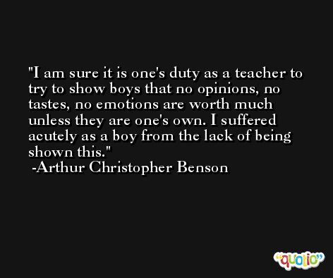 I am sure it is one's duty as a teacher to try to show boys that no opinions, no tastes, no emotions are worth much unless they are one's own. I suffered acutely as a boy from the lack of being shown this. -Arthur Christopher Benson