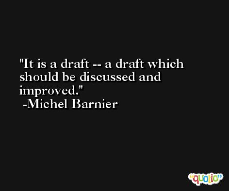 It is a draft -- a draft which should be discussed and improved. -Michel Barnier