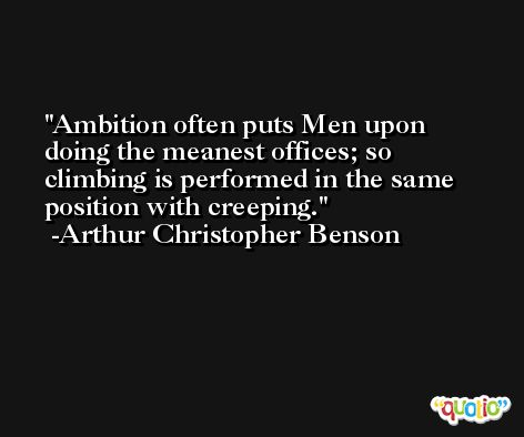 Ambition often puts Men upon doing the meanest offices; so climbing is performed in the same position with creeping. -Arthur Christopher Benson