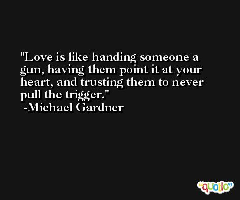 Love is like handing someone a gun, having them point it at your heart, and trusting them to never pull the trigger. -Michael Gardner