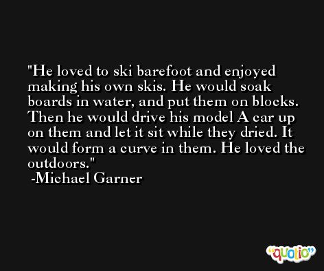 He loved to ski barefoot and enjoyed making his own skis. He would soak boards in water, and put them on blocks. Then he would drive his model A car up on them and let it sit while they dried. It would form a curve in them. He loved the outdoors. -Michael Garner
