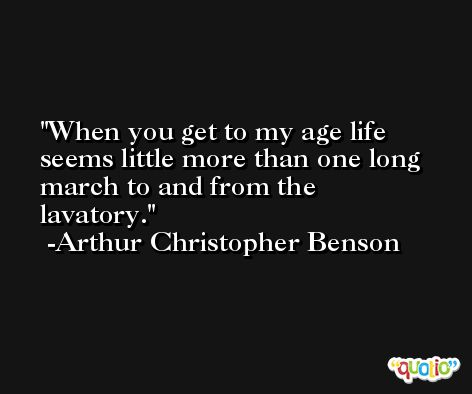 When you get to my age life seems little more than one long march to and from the lavatory. -Arthur Christopher Benson