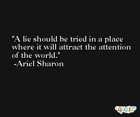 A lie should be tried in a place where it will attract the attention of the world. -Ariel Sharon