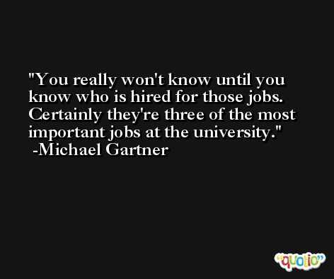 You really won't know until you know who is hired for those jobs. Certainly they're three of the most important jobs at the university. -Michael Gartner