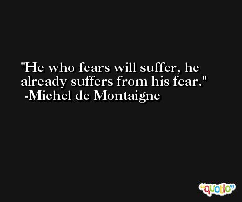 He who fears will suffer, he already suffers from his fear. -Michel de Montaigne