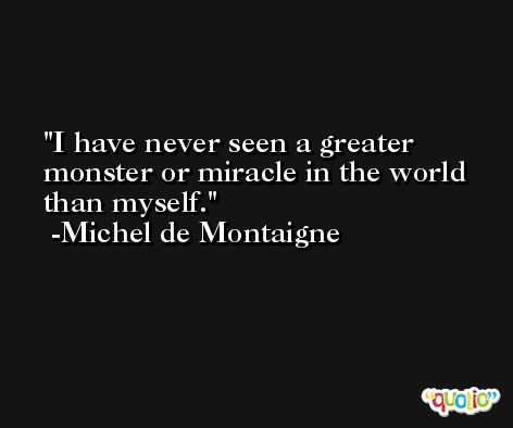 I have never seen a greater monster or miracle in the world than myself. -Michel de Montaigne