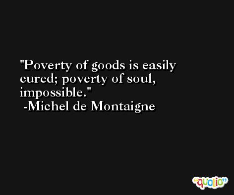 Poverty of goods is easily cured; poverty of soul, impossible. -Michel de Montaigne
