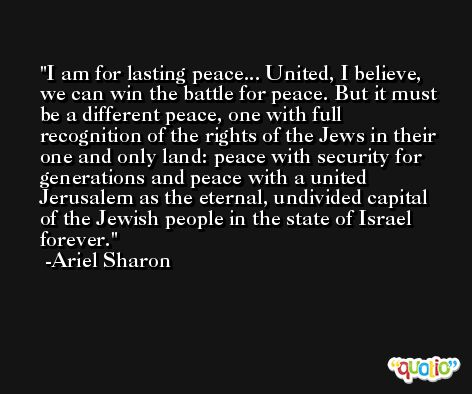 I am for lasting peace... United, I believe, we can win the battle for peace. But it must be a different peace, one with full recognition of the rights of the Jews in their one and only land: peace with security for generations and peace with a united Jerusalem as the eternal, undivided capital of the Jewish people in the state of Israel forever. -Ariel Sharon