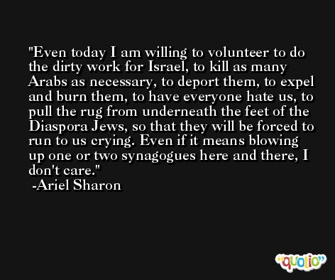 Even today I am willing to volunteer to do the dirty work for Israel, to kill as many Arabs as necessary, to deport them, to expel and burn them, to have everyone hate us, to pull the rug from underneath the feet of the Diaspora Jews, so that they will be forced to run to us crying. Even if it means blowing up one or two synagogues here and there, I don't care. -Ariel Sharon