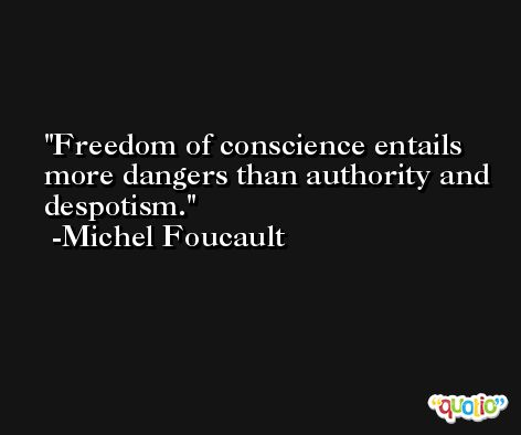 Freedom of conscience entails more dangers than authority and despotism. -Michel Foucault