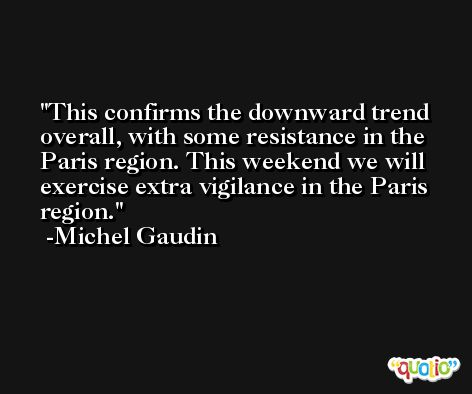 This confirms the downward trend overall, with some resistance in the Paris region. This weekend we will exercise extra vigilance in the Paris region. -Michel Gaudin