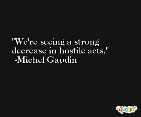 We're seeing a strong decrease in hostile acts. -Michel Gaudin