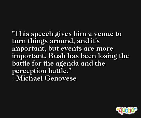 This speech gives him a venue to turn things around, and it's important, but events are more important. Bush has been losing the battle for the agenda and the perception battle. -Michael Genovese