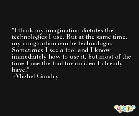 I think my imagination dictates the technologies I use. But at the same time, my imagination can be technologic. Sometimes I see a tool and I know immediately how to use it, but most of the time I use the tool for an idea I already have. -Michel Gondry