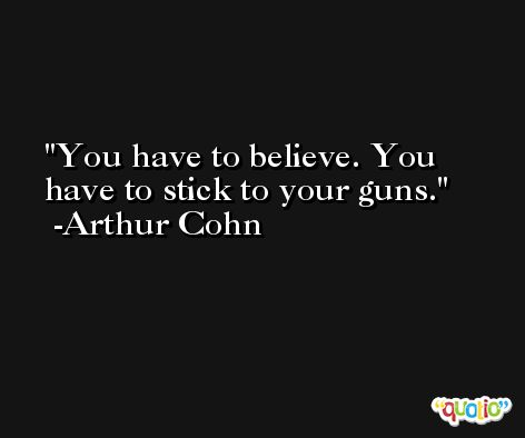 You have to believe. You have to stick to your guns. -Arthur Cohn