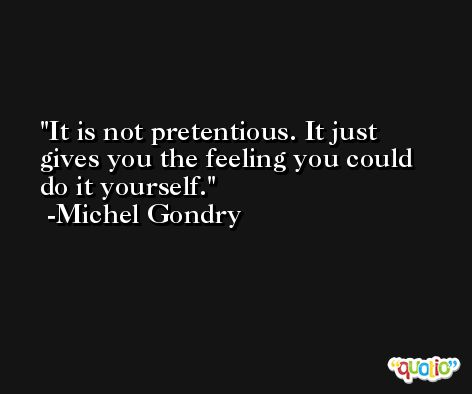 It is not pretentious. It just gives you the feeling you could do it yourself. -Michel Gondry