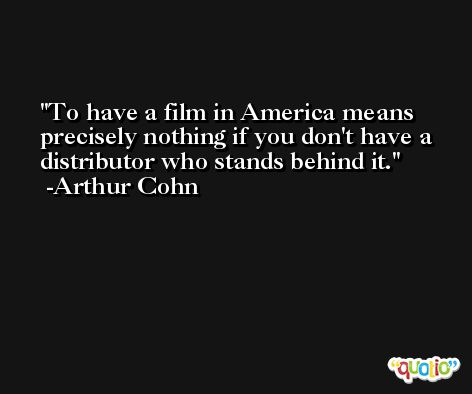 To have a film in America means precisely nothing if you don't have a distributor who stands behind it. -Arthur Cohn