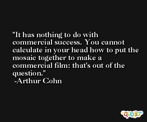 It has nothing to do with commercial success. You cannot calculate in your head how to put the mosaic together to make a commercial film: that's out of the question. -Arthur Cohn