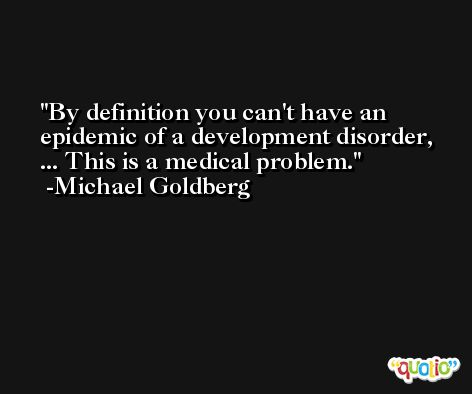 By definition you can't have an epidemic of a development disorder, ... This is a medical problem. -Michael Goldberg