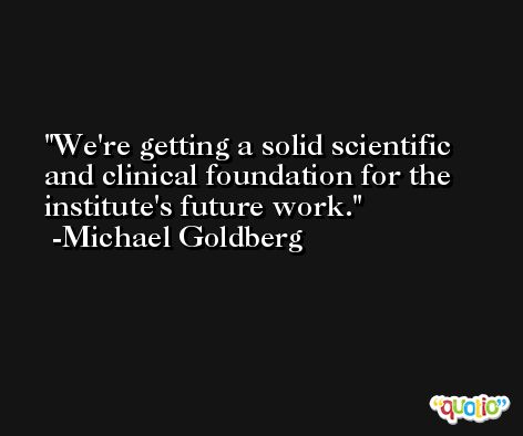 We're getting a solid scientific and clinical foundation for the institute's future work. -Michael Goldberg