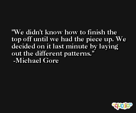 We didn't know how to finish the top off until we had the piece up. We decided on it last minute by laying out the different patterns. -Michael Gore