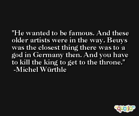 He wanted to be famous. And these older artists were in the way. Beuys was the closest thing there was to a god in Germany then. And you have to kill the king to get to the throne. -Michel Würthle