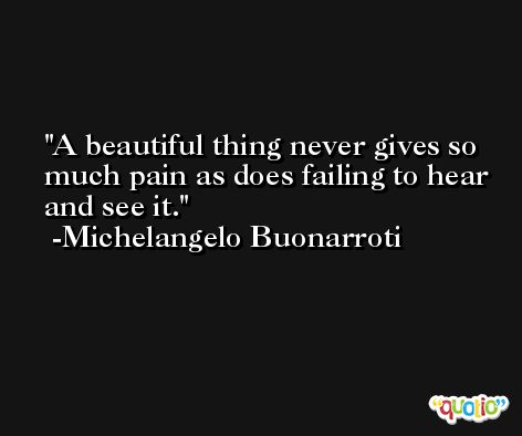 A beautiful thing never gives so much pain as does failing to hear and see it. -Michelangelo Buonarroti