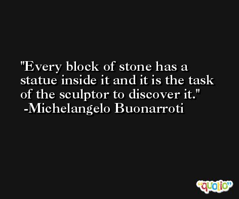 Every block of stone has a statue inside it and it is the task of the sculptor to discover it. -Michelangelo Buonarroti