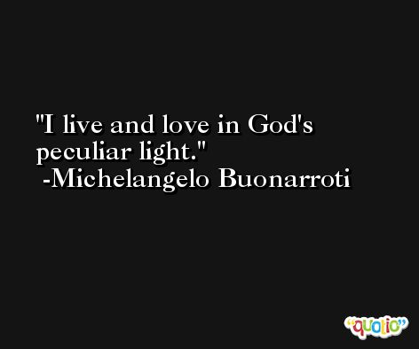 I live and love in God's peculiar light. -Michelangelo Buonarroti