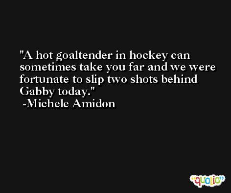 A hot goaltender in hockey can sometimes take you far and we were fortunate to slip two shots behind Gabby today. -Michele Amidon