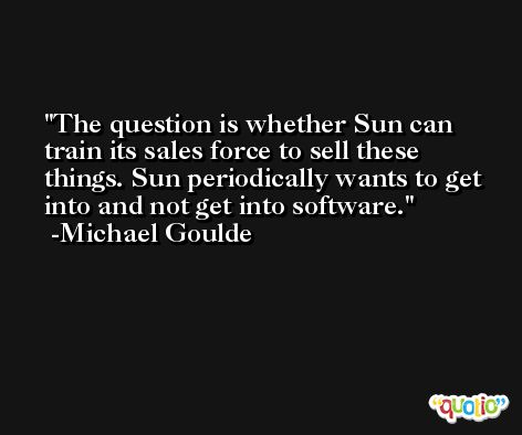 The question is whether Sun can train its sales force to sell these things. Sun periodically wants to get into and not get into software. -Michael Goulde