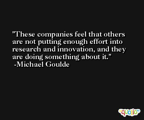 These companies feel that others are not putting enough effort into research and innovation, and they are doing something about it. -Michael Goulde