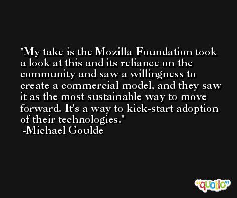 My take is the Mozilla Foundation took a look at this and its reliance on the community and saw a willingness to create a commercial model, and they saw it as the most sustainable way to move forward. It's a way to kick-start adoption of their technologies. -Michael Goulde
