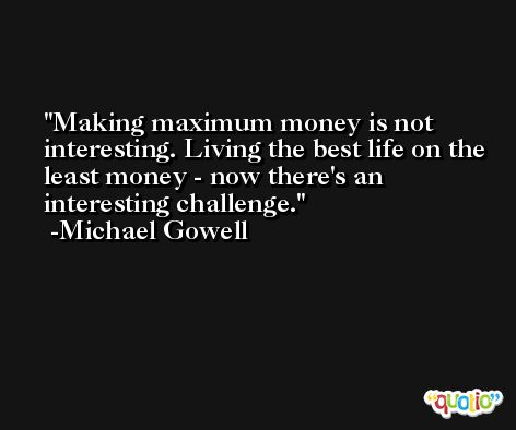 Making maximum money is not interesting. Living the best life on the least money - now there's an interesting challenge. -Michael Gowell
