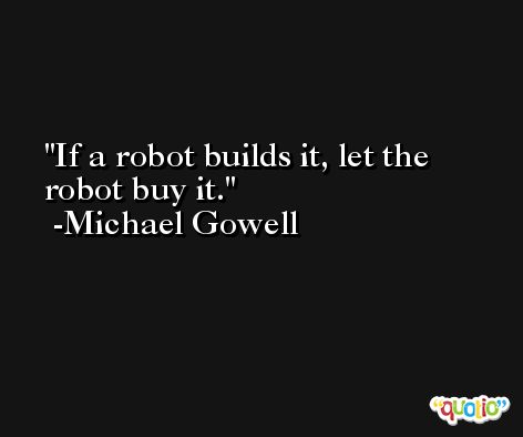 If a robot builds it, let the robot buy it. -Michael Gowell