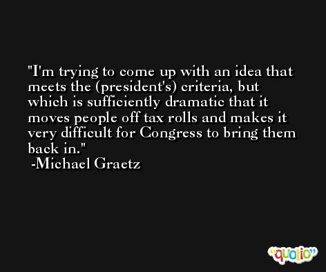 I'm trying to come up with an idea that meets the (president's) criteria, but which is sufficiently dramatic that it moves people off tax rolls and makes it very difficult for Congress to bring them back in. -Michael Graetz