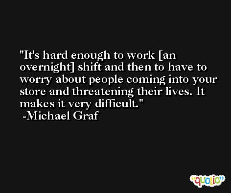 It's hard enough to work [an overnight] shift and then to have to worry about people coming into your store and threatening their lives. It makes it very difficult. -Michael Graf